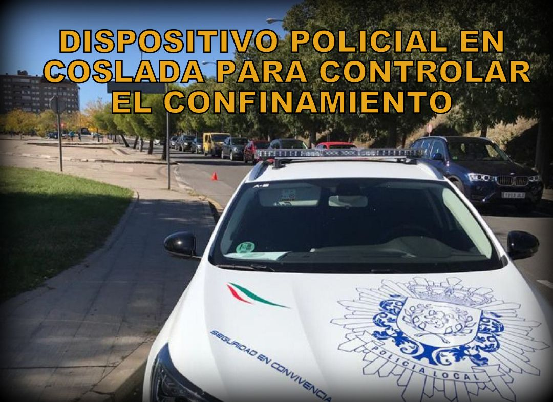 La Policía Local de Coslada establece un dispositivo especial para controlar el confinamiento perimetral de la ciudad.